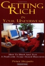 Peter I. Hupalo. Getting Rich in Your Underwear: How to Start and Run a Profitable Home-Based Business
