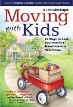 Lori Collins Burgan. Moving with Kids: 25 Ways to Ease Your Family's Transition to a New Home